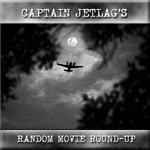 Captain Jetlag's Random Movie Round-up